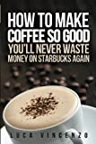 How to Make Coffee So Good You'll Never Waste Money on Starbucks Again, Luca Vincenzo, 1475280327