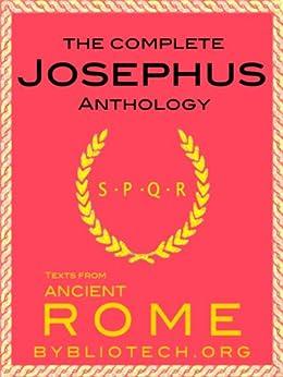 The Josephus Anthology: Against Apion, On Hades, The Antiquities of the Jews, The Wars of the Jews, The Life of Flavius Josephus (Texts From Ancient Rome Book 4) by [Titus Flavius Josephus]