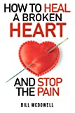 How to Heal a Broken Heart. And Stop the Pain: Stop Hurting and Start Living. Don't Let Your Broken Heart Stop You From Being Happy. Restore Your Heart ! Learn to Love Again.