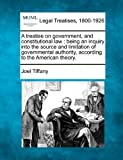 A treatise on government, and constitutional law : being an inquiry into the source and limitation of governmental authority, according to the American Theory, Joel Tiffany, 1240184115