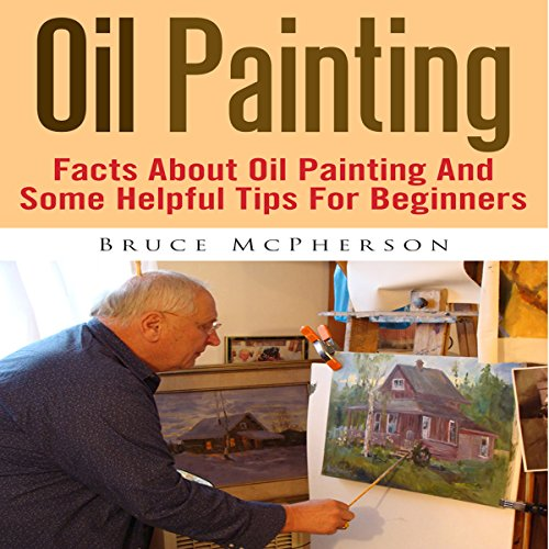 Oil Painting: Facts About Oil Painting and Some Helpful Tips for Beginners