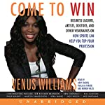 Come to Win: Business Leaders, Artists, Doctors, and Other Visionaries on How Sports Can Help You Top Your Profession | Venus Williams