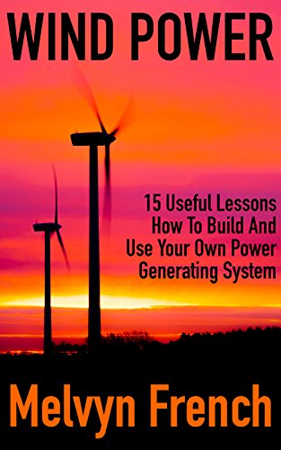 Wind Power: 15 Useful Lessons How To Build And Use Your Own Power Generating System