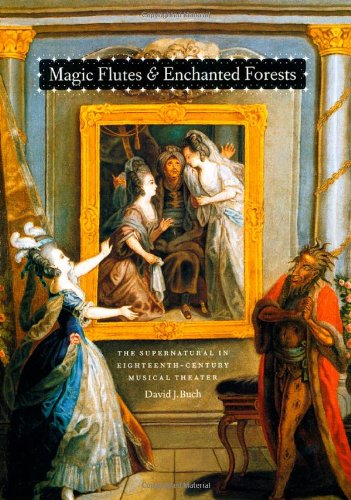 Magic Flutes and Enchanted Forests: The Supernatural in Eighteenth-Century Musical Theater by University of Chicago Press