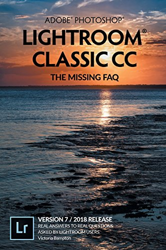 Adobe Photoshop Lightroom Classic CC - The Missing FAQ (Version 7/2018 Release): Real Answers to Real Questions Asked by Lightroom Users by The Lightroom Queen