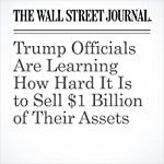 Trump Officials Are Learning How Hard It Is to Sell $1 Billion of Their Assets | Jean Eaglesham,Ryan Dezember