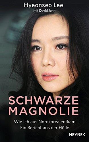 Schwarze Magnolie: Wie ich aus Nordkorea entkam. Ein Bericht aus der Hölle (German Edition)