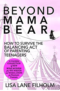 Beyond Mama Bear: How to Survive the Balancing Act of Parenting Teenagers by [Filholm, Lisa Lane]