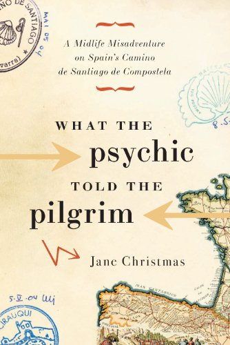 What the Psychic Told the Pilgrim: A Midlife Misadventure on Spain's Camino de Santiago by Jane Christmas