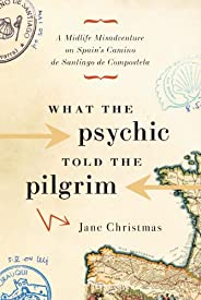 What the Psychic Told the Pilgrim: A Midlife Misadventure on Spain's Camino de Sant