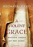 A Violent Grace, Michael Card, 0830837728