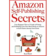 """Amazon Self-Publishing Secrets: Your Beginner """"How to"""" Guide in Writing and Publishing Your Own Short Books on Amazon to Earn Passive Income from Home"""