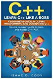 C++: Learn C++ Like a Boss. A Beginners Guide in Coding Programming And Dominating C++. Novice to Expert Guide To Learn and Master C++ Fast (Hacking Freedom and Data Driven) (Volume 10)