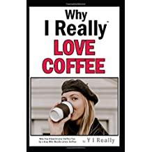 Why I Really Love Coffee: Why You Should Love Coffee Too by a Guy Who Really Loves Coffee