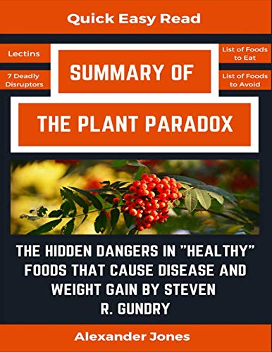 "Summary Of The Plant Paradox: The Hidden Dangers in ""Healthy"" Foods That Cause Disease and Weight Gain by Dr. Steven Gundry by Alexander Jones"