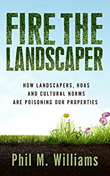 Fire the Landscaper: How Landscapers, HOAs, and Cultural Norms Are Poisoning Our Properties by [Williams, Phil M.]