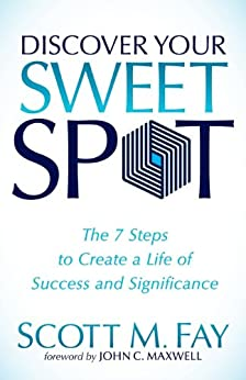 Discover Your Sweet Spot: The 7 Steps to Create a Life of Success and Significance by [Fay, Scott M.]