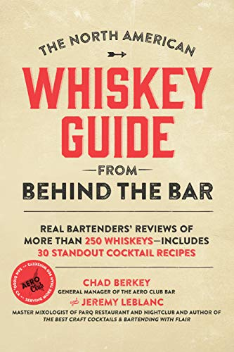 The North American Whiskey Guide from Behind the Bar: Real Bartenders' Reviews of More Than 250 Whiskeys--Includes 30 Standout Cocktail Recipes by Chad Berkey, Jeremy LeBlanc