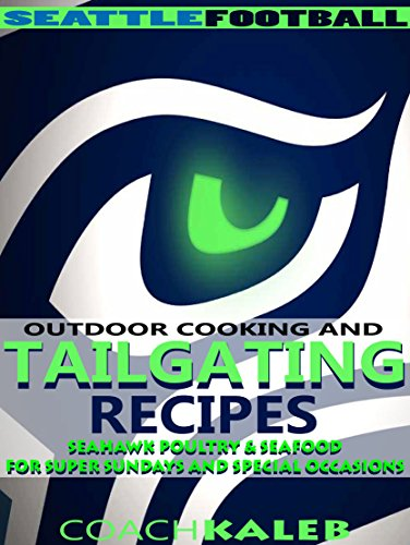 Cookbooks for Fans: Seattle Football Outdoor Cooking and Tailgating Recipes: Seahawk Poultry & Seafood for SUPER Sundays & Special Occasions (Outdoor Cooking ... ~ American Football Recipes Book 5) by Coach Kaleb ~ Outdoor Grilling and Tailgating Expert