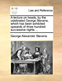 A Lecture on Heads, by the Celebrated George Stevens; Which Has Been Exhibited Upwards of Three Hundred Successive Nights, George Alexander Stevens, 1170618227