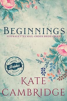 BEGINNINGS: A Women's Fiction Suffragette Story: Clean Western Historical Romance (The Suffragettes Choice Brides Agency Book 1) by [Cambridge, Kate]