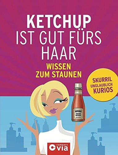 Ketchup ist gut fürs Haar. Skurriles Wissen zum Staunen