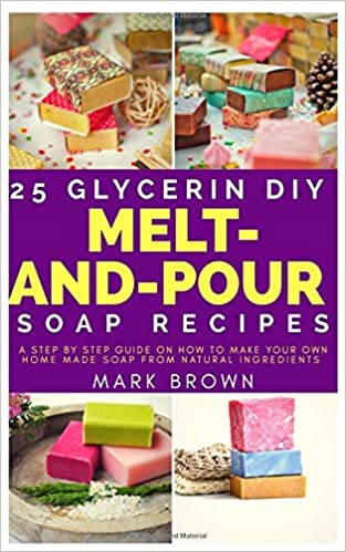 25 Glycerin Diy Melt And Pour Soap Recipes A Step By Step Guide On