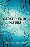 Cancer Cure Via Dna, Anthony J. Luksas, 1475968027