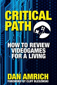 Critical Path: How to Review Videogames for a Living by [Amrich, Dan]
