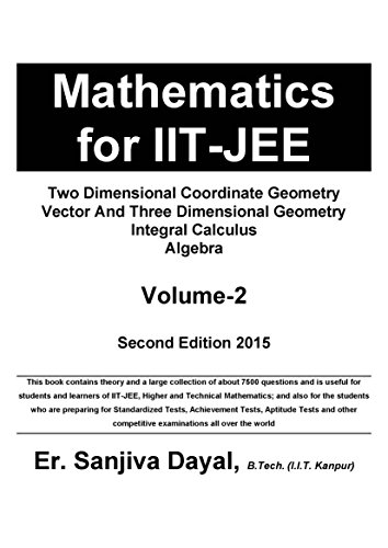 Mathematics for IIT-JEE: Two Dimensional Coordinate Geometry, Vector And Three Dimensional Geometry, Integral Calculus, Algebra