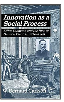 image for Innovation as a Social Process: Elihu Thomson and the Rise of General Electric (Studies in Economic History and Policy: USA in the Twentieth Century) by W. Bernard Carlson (1991-10-25)