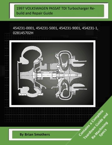 1997 VOLKSWAGEN PASSAT TDI Turbocharger Rebuild and Repair Guide: 454231-0001, 454231-5001, 454231-9001, 454231-1, 028145702H ebook