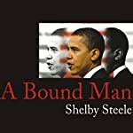 A Bound Man: Why We Are Excited About Obama and Why He Can't Win | Shelby Steele