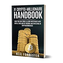 The Crypto-Millionaire Handbook: How You Can Turn a $1,000 Investment into Over $1 Million by Trading and Investing in Cryptocurrencies (Bitcoin, Blockchain, ... Rich, Ethereum) (Cryptocurrency Investing)