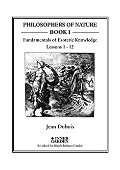 The Fundamentals of Esoteric Knowledge: An Introductory Course, Lessons 1 - 12 (PHILOSOPHERS OF NATURE) by [Dubuis, Jean]