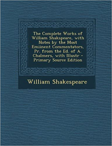 Free audio book downloads The Complete Works of William Shakspeare, with Notes by the Most Emiinent Commentators, Pr. from the Ed. of A. Chalmers, with Illustr - Primary Source Edition PDF