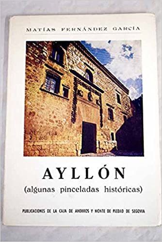Ayllón: (algunas pinceladas históricas) (Publicaciones de la Obra Cultural de la Caja de Ahorros y Monte de Piedad de Segovia) (Spanish Edition): Matías ...