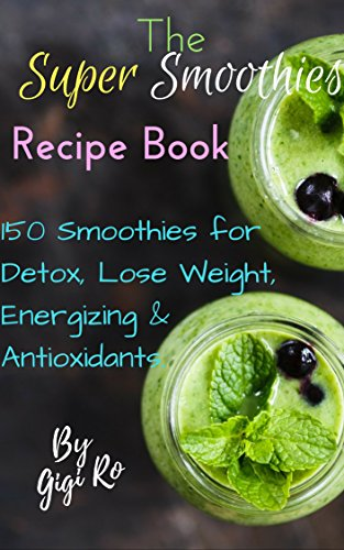 The Super Smoothie Recipe Book: 150 Smoothies for Detox, Lose Weight, Energizing and Antioxidant (Healthy eating Book ()
