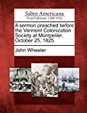 A Sermon Preached Before the Vermont Colonization Society at Montpelier, October 25 1825, John Wheeler, 1275822878