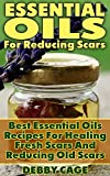Essential Oils For Reducing Scars: Best Essential Oils Recipes For Healing Fresh Scars And Reducing Old Scars