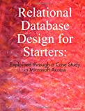 Relational Database Design for Starters: Explained through a Case Study in Microsoft Access, Akmal Masood, 1435707982