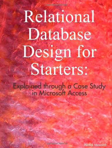 Relational Database Design for Starters: Explained through a Case Study in Microsoft Access