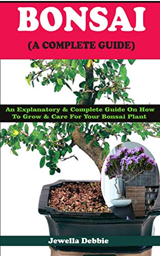 BONSAI (A COMPLETE GUIDE): An Explanatory & Complete Guide On How to Grow & Care For Your Bonsai Plant por Jewella Debbie