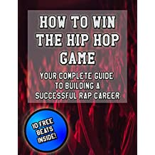 How To Win The Hip Hop Game: Your Complete Guide To Building A Successful Rap Career