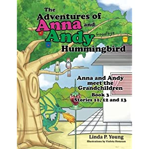 The Adventures of Anna and Andy Hummingbird: Anna and Andy meet the Grandchildren, Book 3 Stories 11, 12 and 13