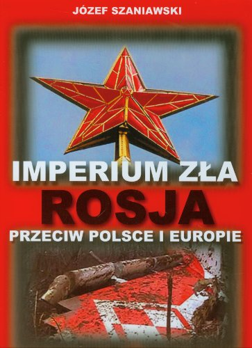 Imperium zla Rosja przeciw Polsce i Europie Jozef Szaniawski