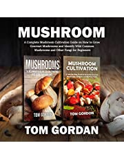Mushroom: A Complete Mushroom Cultivation Guide on How to Grow Gourmet Mushrooms and Identify Wild Common Mushrooms and Other Fungi for Beginners