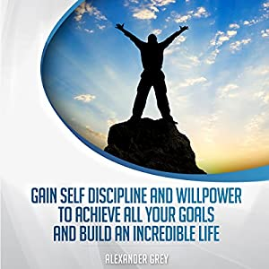Gain Discipline and Willpower to Achieve All Your Goals and Build an Incredible Life Audiobook