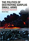 The Politics of Destroying Surplus Small Arms: Inconspicuous Disarmament, , 0415494613