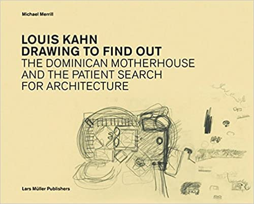 Louis Kahn: Drawing to Find Out: Designing the Dominican Motherhouse
